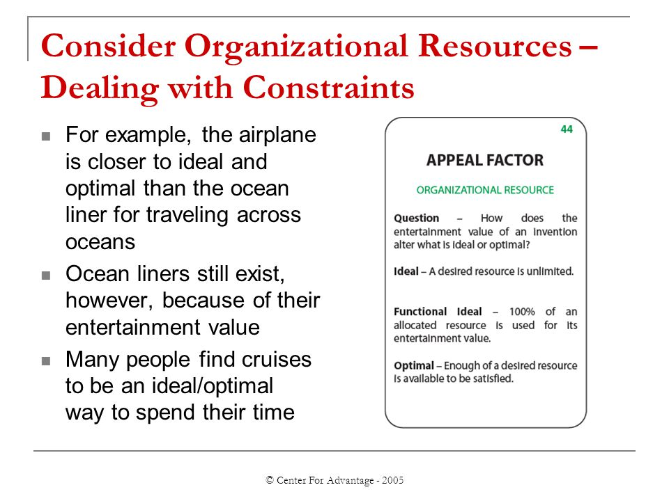 © Center For Advantage - 2005 Consider Organizational Resources – Dealing with Constraints For example, the airplane is closer to ideal and optimal th