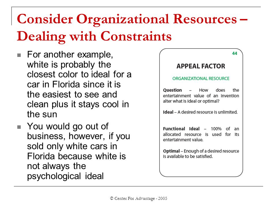 © Center For Advantage - 2005 Consider Organizational Resources – Dealing with Constraints For another example, white is probably the closest color to ideal for a car in Florida since it is the easiest to see and clean plus it stays cool in the sun You would go out of business, however, if you sold only white cars in Florida because white is not always the psychological ideal