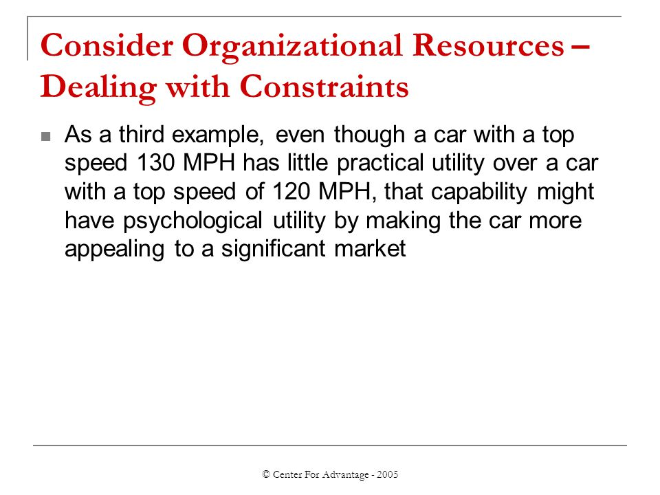 © Center For Advantage - 2005 Consider Organizational Resources – Dealing with Constraints As a third example, even though a car with a top speed 130