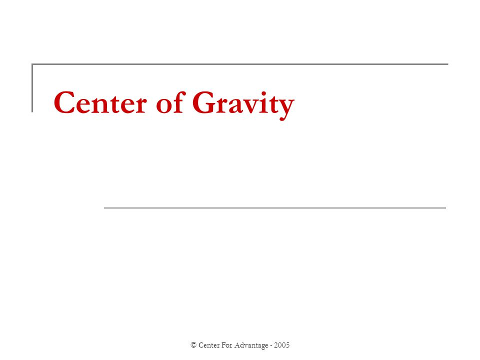 © Center For Advantage - 2005 Center of Gravity