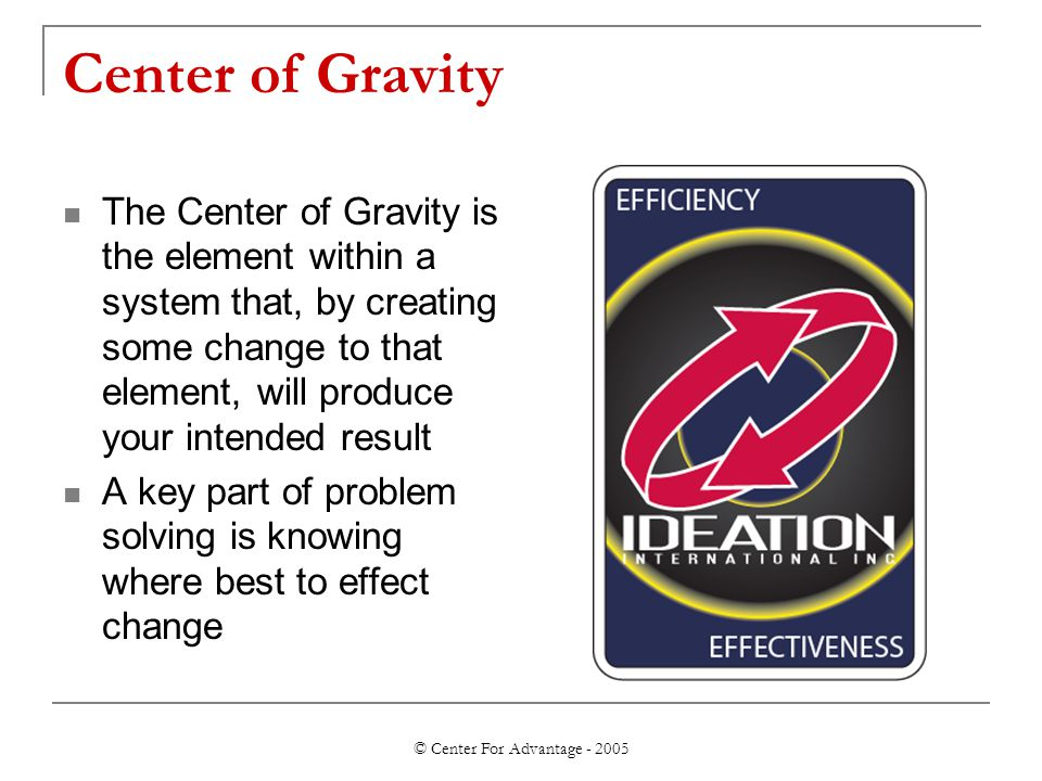 © Center For Advantage - 2005 Center of Gravity The Center of Gravity is the element within a system that, by creating some change to that element, wi
