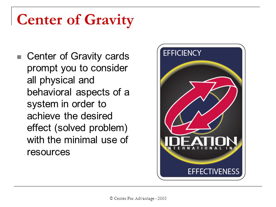 © Center For Advantage - 2005 Center of Gravity Center of Gravity cards prompt you to consider all physical and behavioral aspects of a system in order to achieve the desired effect (solved problem) with the minimal use of resources