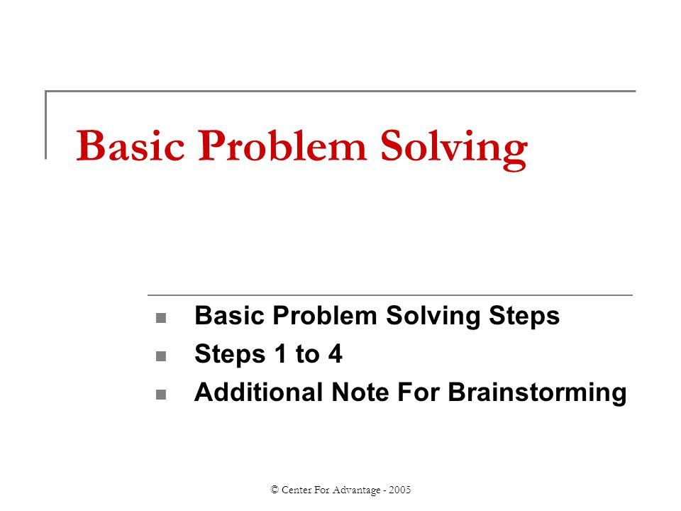 © Center For Advantage - 2005 Basic Problem Solving Basic Problem Solving Steps Steps 1 to 4 Additional Note For Brainstorming
