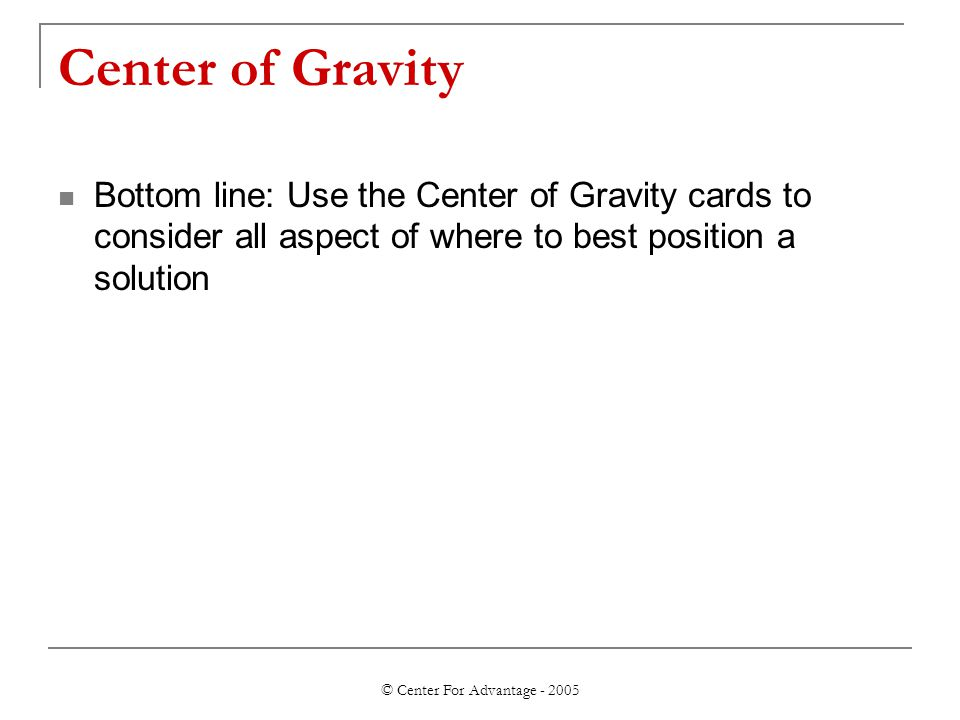 © Center For Advantage - 2005 Center of Gravity Bottom line: Use the Center of Gravity cards to consider all aspect of where to best position a soluti