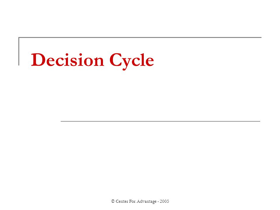 © Center For Advantage - 2005 Decision Cycle