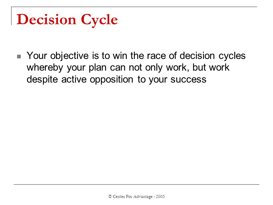 © Center For Advantage - 2005 Decision Cycle Your objective is to win the race of decision cycles whereby your plan can not only work, but work despit