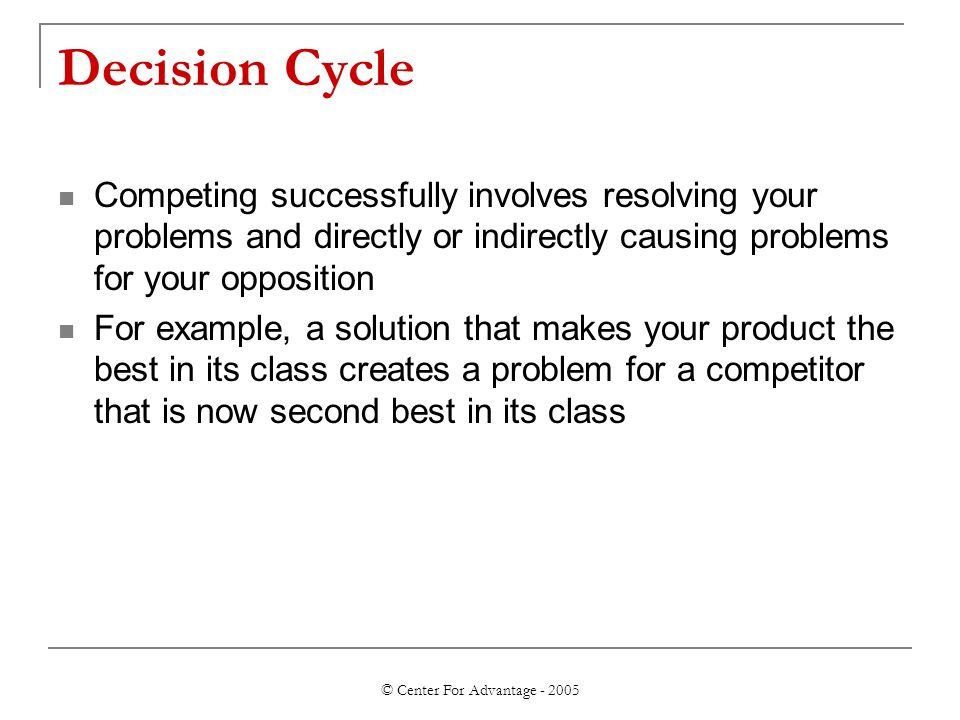 © Center For Advantage - 2005 Decision Cycle Competing successfully involves resolving your problems and directly or indirectly causing problems for your opposition For example, a solution that makes your product the best in its class creates a problem for a competitor that is now second best in its class
