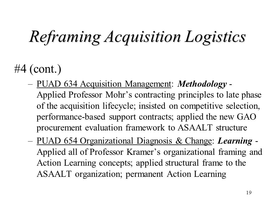 19 Reframing Acquisition Logistics #4 (cont.) –PUAD 634 Acquisition Management: Methodology - Applied Professor Mohr's contracting principles to late