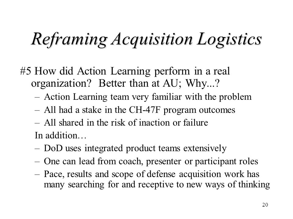 20 Reframing Acquisition Logistics #5 How did Action Learning perform in a real organization? Better than at AU; Why...? –Action Learning team very fa