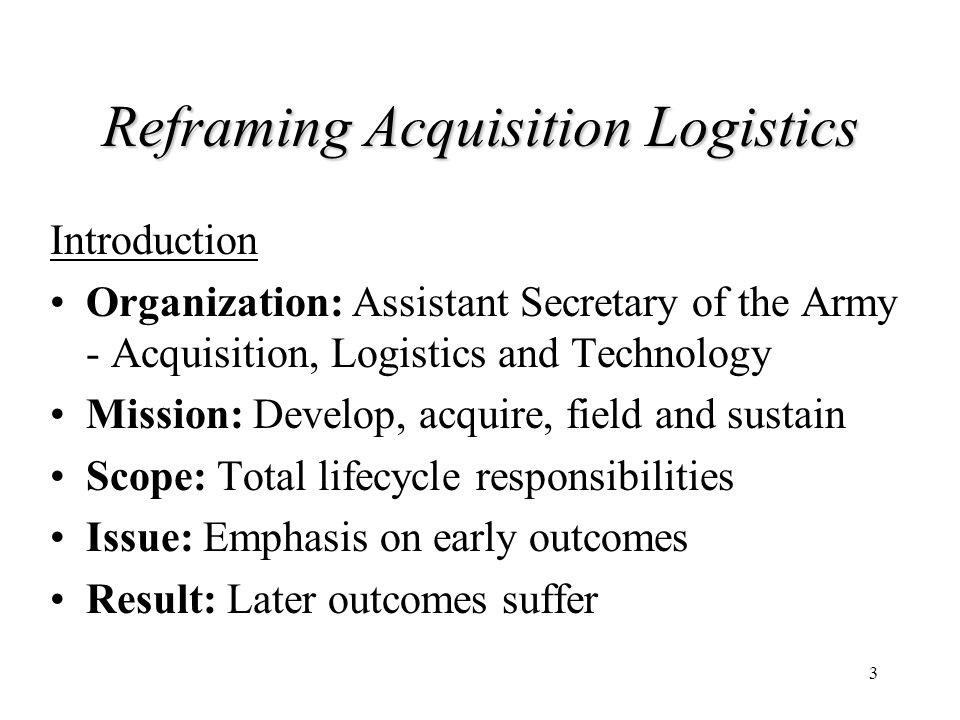 3 Reframing Acquisition Logistics Introduction Organization: Assistant Secretary of the Army - Acquisition, Logistics and Technology Mission: Develop,