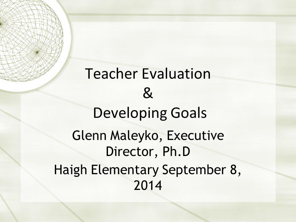 Teacher Evaluation & Developing Goals Glenn Maleyko, Executive Director, Ph.D Haigh Elementary September 8, 2014