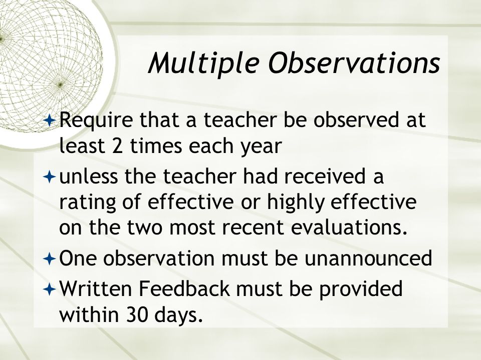 Multiple Observations  Require that a teacher be observed at least 2 times each year  unless the teacher had received a rating of effective or highly effective on the two most recent evaluations.