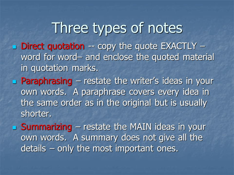Three types of notes Direct quotation -- copy the quote EXACTLY – word for word– and enclose the quoted material in quotation marks. Direct quotation