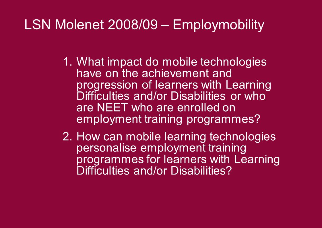 1.What impact do mobile technologies have on the achievement and progression of learners with Learning Difficulties and/or Disabilities or who are NEET who are enrolled on employment training programmes.