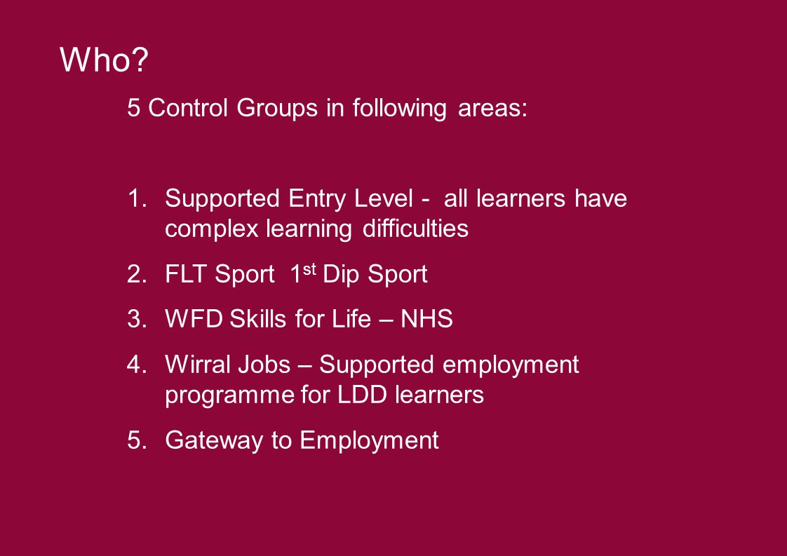 5 Control Groups in following areas: 1.Supported Entry Level - all learners have complex learning difficulties 2.FLT Sport 1 st Dip Sport 3.WFD Skills for Life – NHS 4.Wirral Jobs – Supported employment programme for LDD learners 5.Gateway to Employment Who?