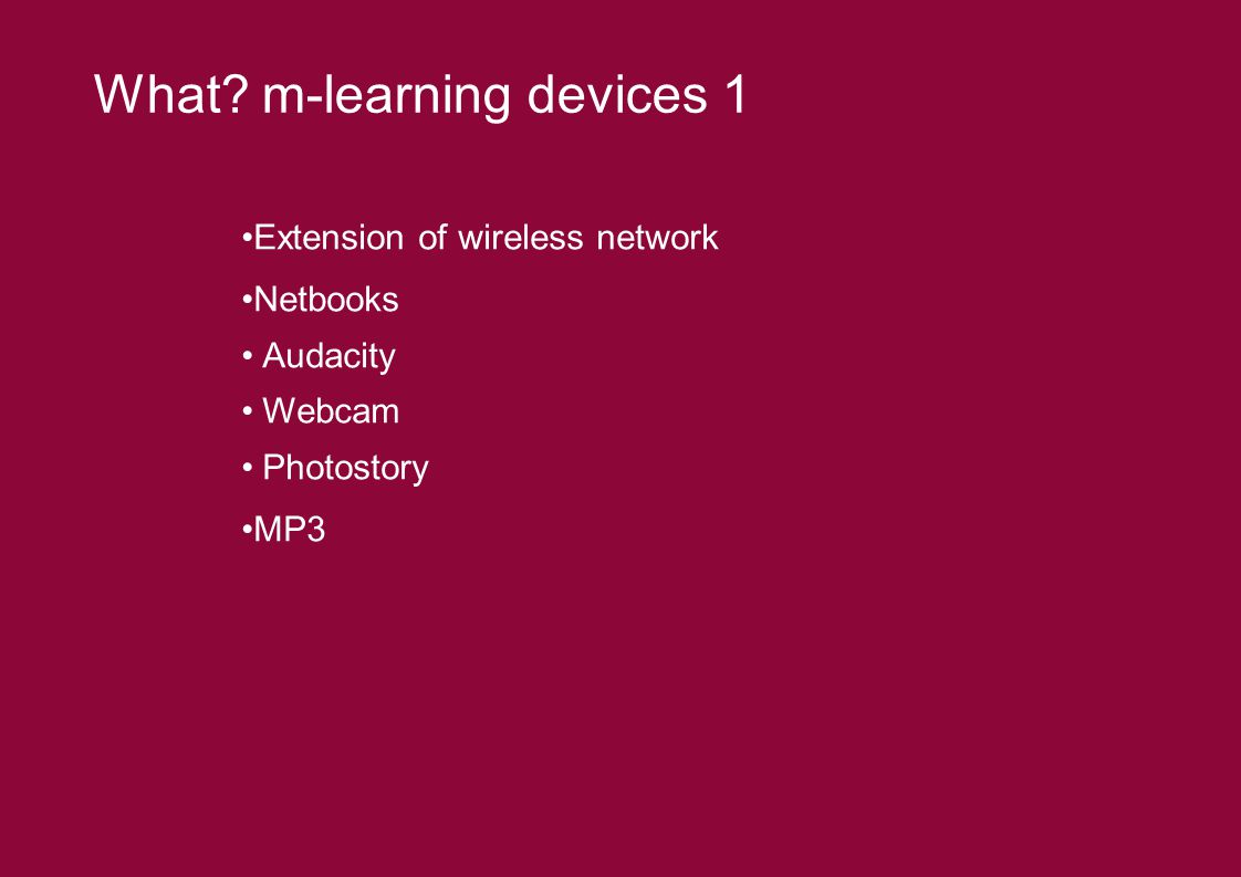 Extension of wireless network Netbooks Audacity Webcam Photostory MP3 What? m-learning devices 1