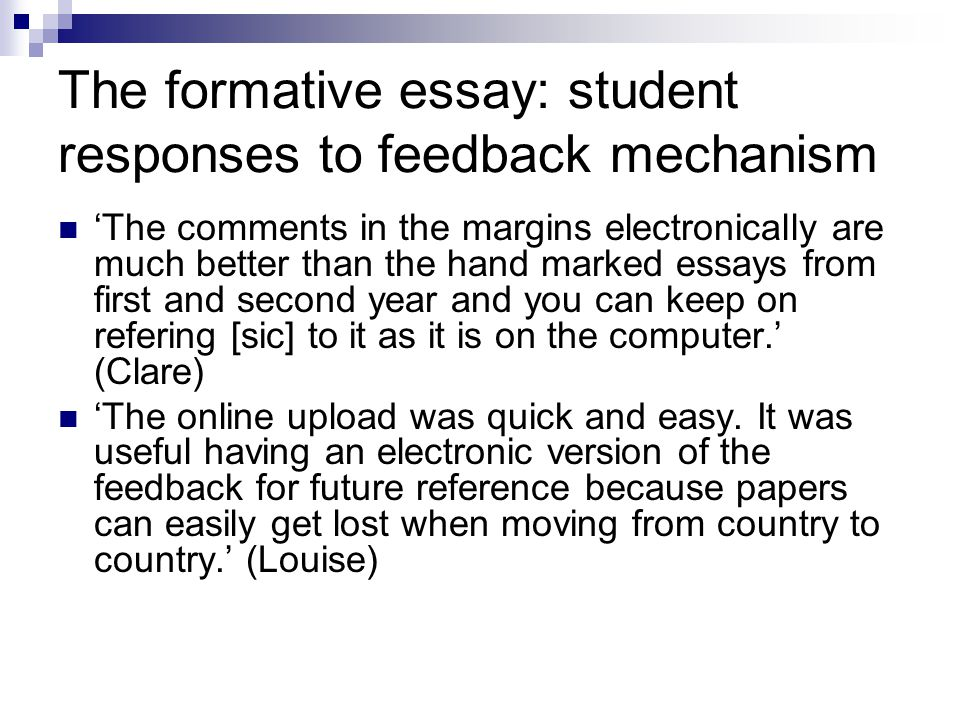 The formative essay: student responses to feedback mechanism 'The comments in the margins electronically are much better than the hand marked essays from first and second year and you can keep on refering [sic] to it as it is on the computer.' (Clare) 'The online upload was quick and easy.