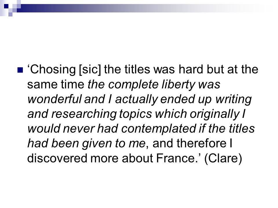 'Chosing [sic] the titles was hard but at the same time the complete liberty was wonderful and I actually ended up writing and researching topics which originally I would never had contemplated if the titles had been given to me, and therefore I discovered more about France.' (Clare)