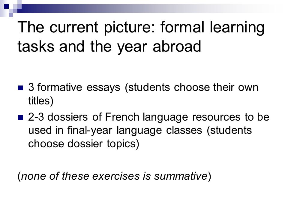 The current picture: formal learning tasks and the year abroad 3 formative essays (students choose their own titles) 2-3 dossiers of French language resources to be used in final-year language classes (students choose dossier topics) (none of these exercises is summative)