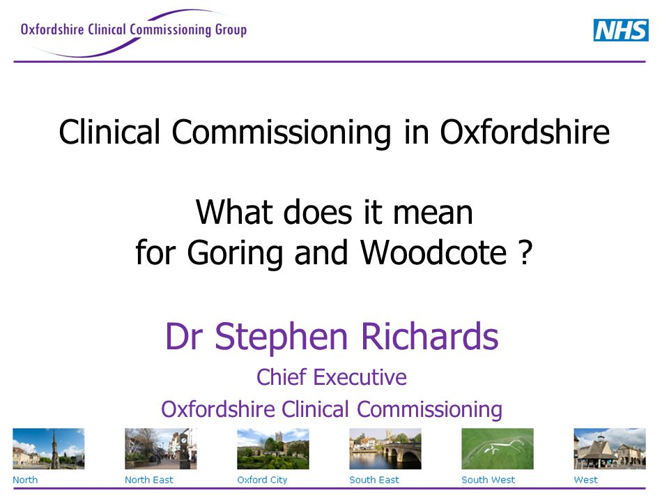 Clinical Commissioning in Oxfordshire What does it mean for Goring and Woodcote ? Dr Stephen Richards Chief Executive Oxfordshire Clinical Commissioni