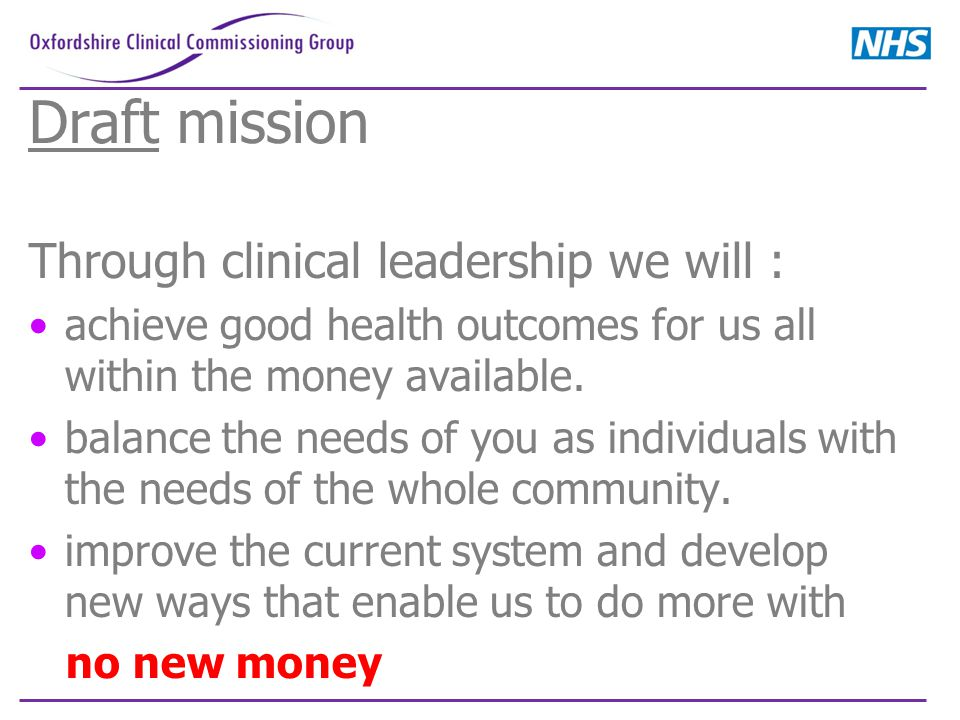Draft mission Through clinical leadership we will : achieve good health outcomes for us all within the money available. balance the needs of you as in