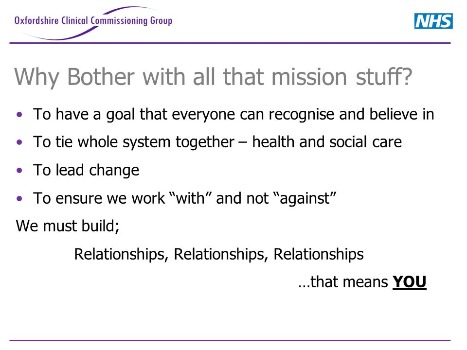 Why Bother with all that mission stuff? To have a goal that everyone can recognise and believe in To tie whole system together – health and social car