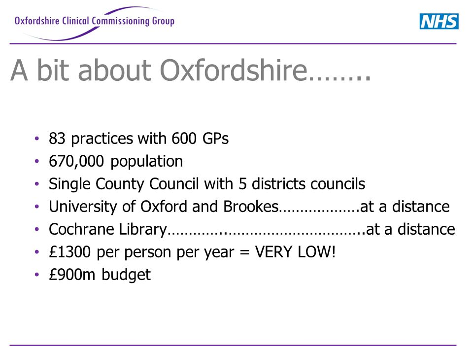A bit about Oxfordshire…….. 83 practices with 600 GPs 670,000 population Single County Council with 5 districts councils University of Oxford and Broo