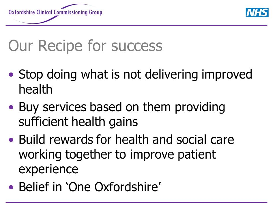 Our Recipe for success Stop doing what is not delivering improved health Buy services based on them providing sufficient health gains Build rewards for health and social care working together to improve patient experience Belief in 'One Oxfordshire'