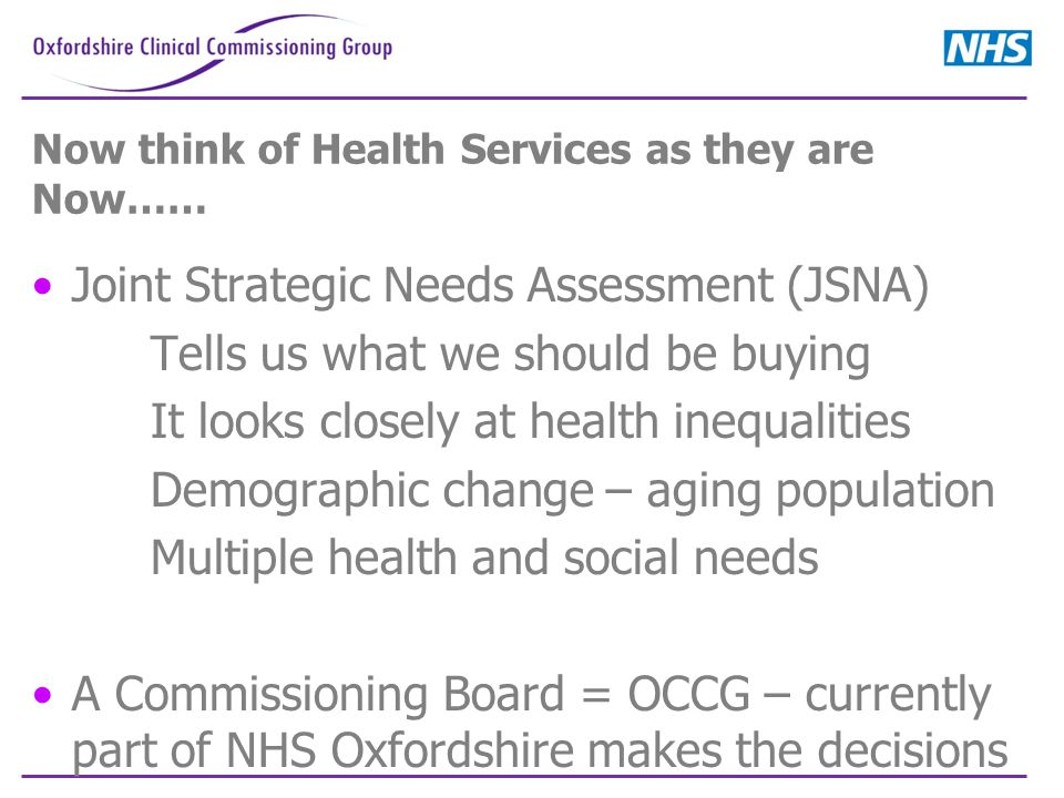Now think of Health Services as they are Now…… Joint Strategic Needs Assessment (JSNA) Tells us what we should be buying It looks closely at health inequalities Demographic change – aging population Multiple health and social needs A Commissioning Board = OCCG – currently part of NHS Oxfordshire makes the decisions