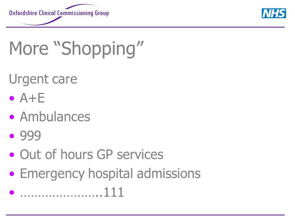More Shopping Urgent care A+E Ambulances 999 Out of hours GP services Emergency hospital admissions …………………..111