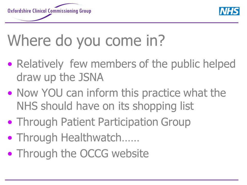 Where do you come in? Relatively few members of the public helped draw up the JSNA Now YOU can inform this practice what the NHS should have on its sh