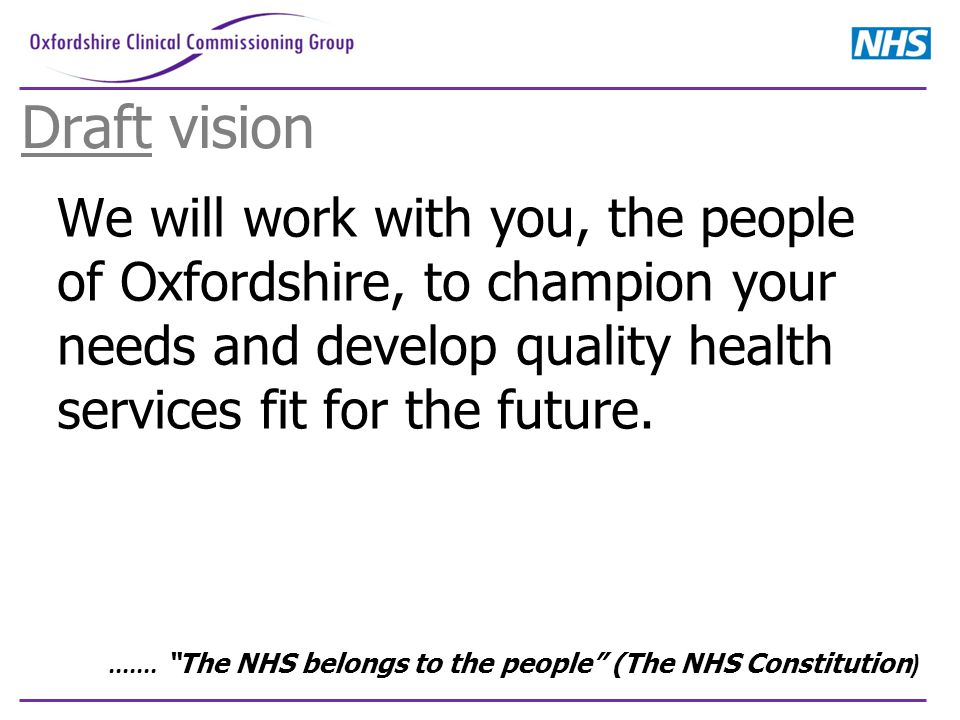Draft vision We will work with you, the people of Oxfordshire, to champion your needs and develop quality health services fit for the future........