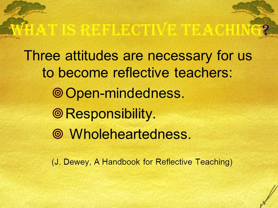 What is Reflective Teaching? Three attitudes are necessary for us to become reflective teachers:  Open-mindedness.  Responsibility.  Wholeheartedne