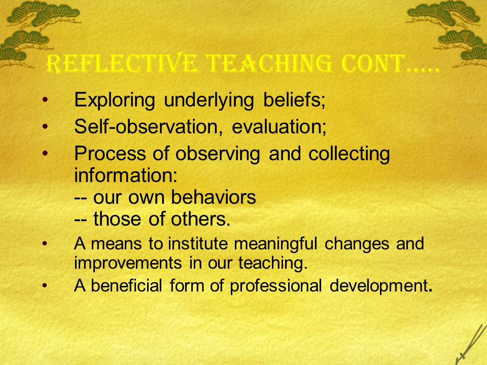 Reflective teaching cont….. Exploring underlying beliefs; Self-observation, evaluation; Process of observing and collecting information: -- our own be