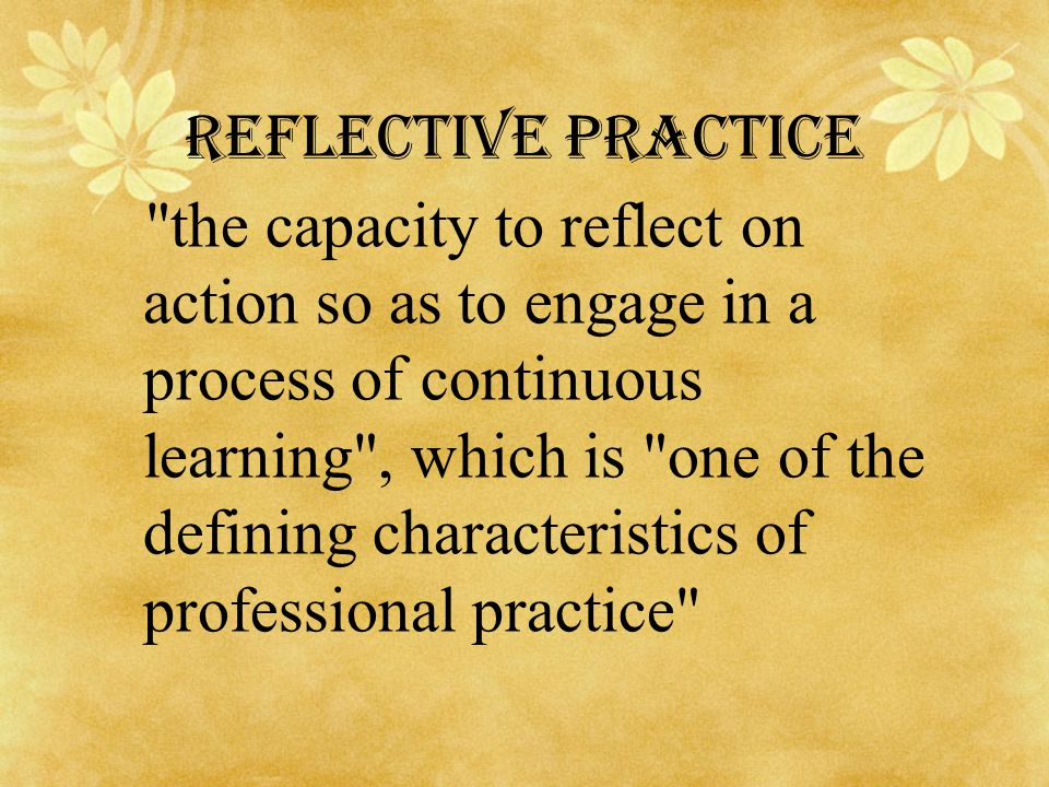 Reflective practice the capacity to reflect on action so as to engage in a process of continuous learning , which is one of the defining characteristics of professional practice