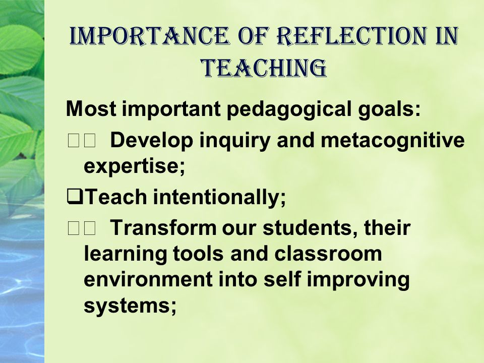 Importance of Reflection in Teaching Most important pedagogical goals: Develop inquiry and metacognitive expertise; TTeach intentionally; Transform our students, their learning tools and classroom environment into self improving systems;