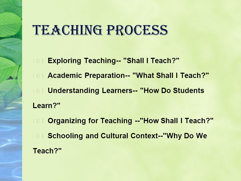 Teaching Process Exploring Teaching-- Shall I Teach Academic Preparation-- What Shall I Teach Understanding Learners-- How Do Students Learn Organizing for Teaching -- How Shall I Teach Schooling and Cultural Context-- Why Do We Teach