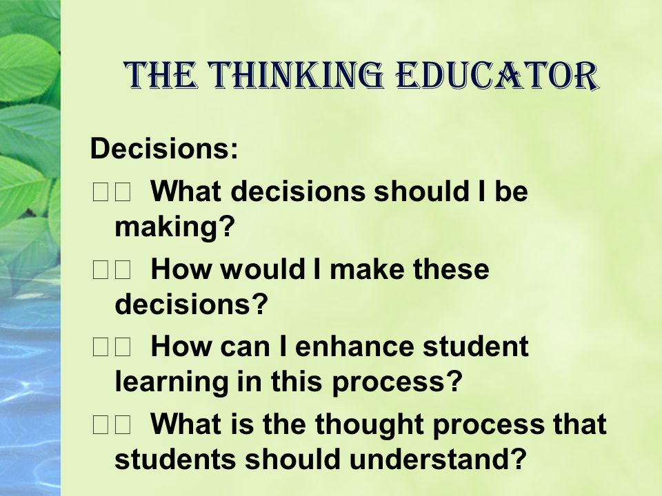 the Thinking Educator Decisions: What decisions should I be making? How would I make these decisions? How can I enhance student learning in this proce