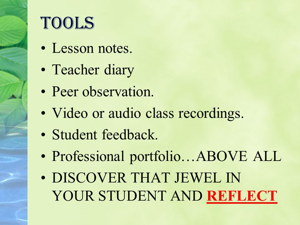 Tools Lesson notes. Teacher diary Peer observation. Video or audio class recordings. Student feedback. Professional portfolio…ABOVE ALL DISCOVER THAT