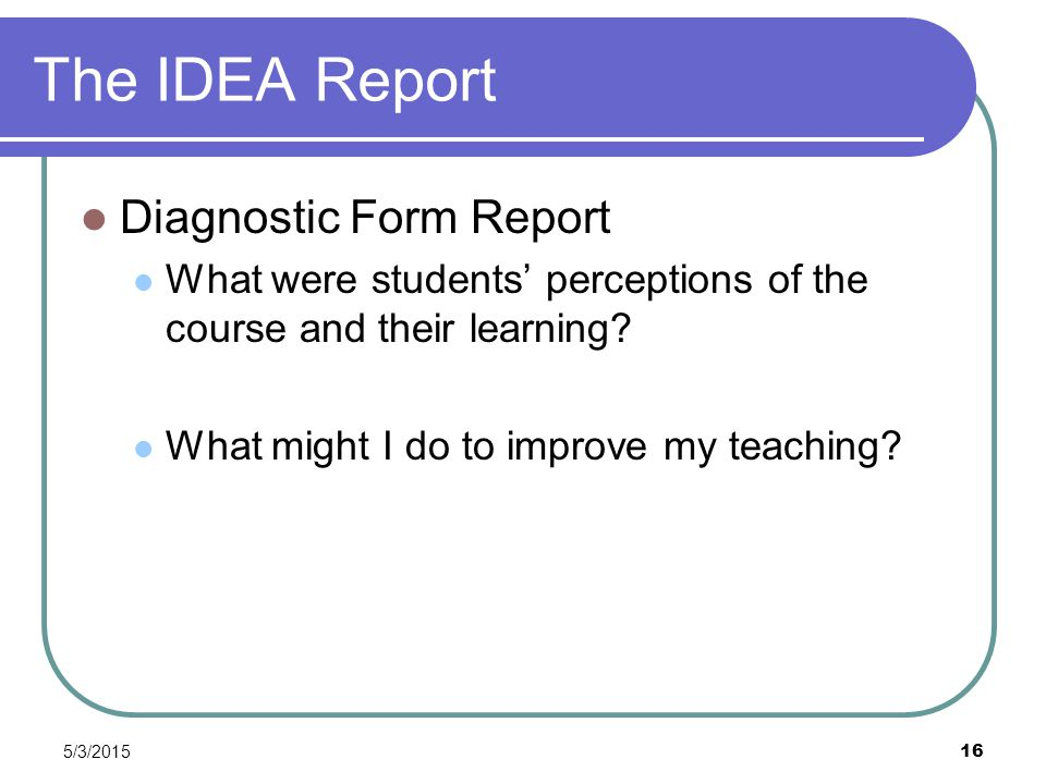5/3/2015 16 The IDEA Report Diagnostic Form Report What were students' perceptions of the course and their learning? What might I do to improve my tea