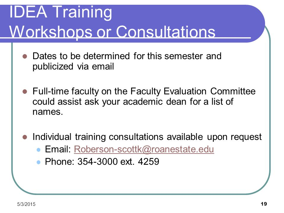 5/3/2015 19 IDEA Training Workshops or Consultations Dates to be determined for this semester and publicized via email Full-time faculty on the Facult