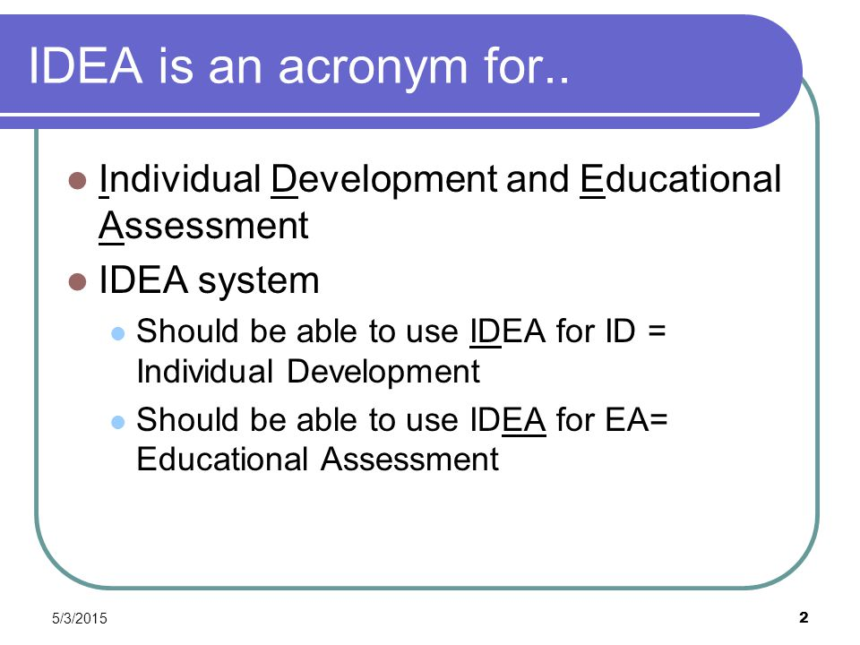 5/3/2015 2 IDEA is an acronym for.. Individual Development and Educational Assessment IDEA system Should be able to use IDEA for ID = Individual Devel