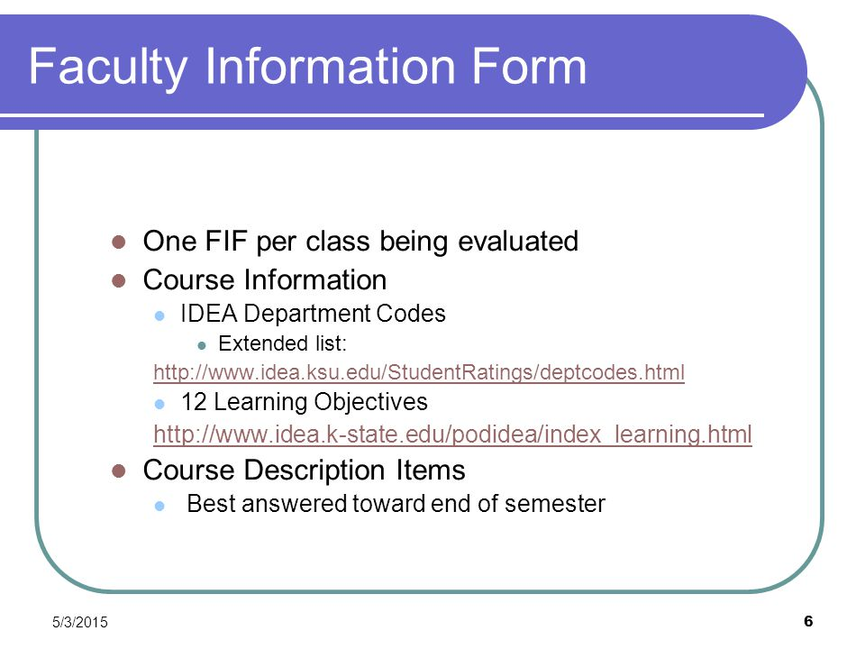 5/3/2015 6 Faculty Information Form One FIF per class being evaluated Course Information IDEA Department Codes Extended list: http://www.idea.ksu.edu/