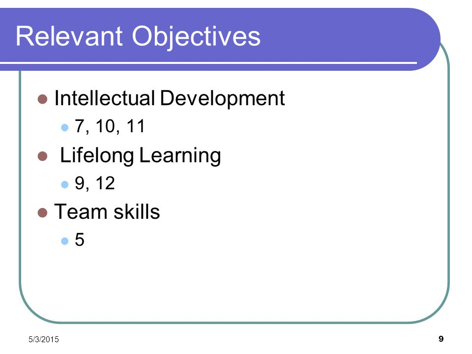 5/3/2015 9 Relevant Objectives Intellectual Development 7, 10, 11 Lifelong Learning 9, 12 Team skills 5