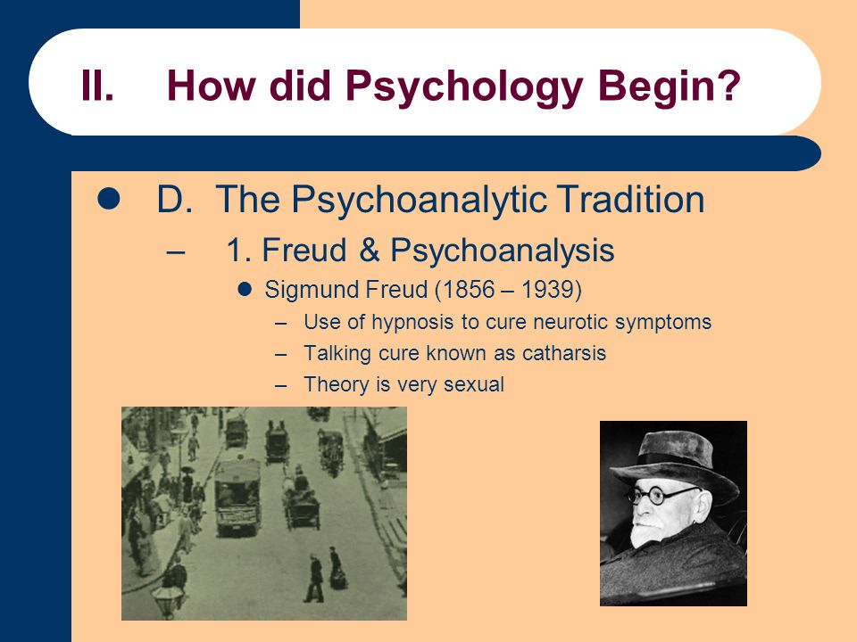 II.How did Psychology Begin? D. The Psychoanalytic Tradition –1. Freud & Psychoanalysis Sigmund Freud (1856 – 1939) –Use of hypnosis to cure neurotic