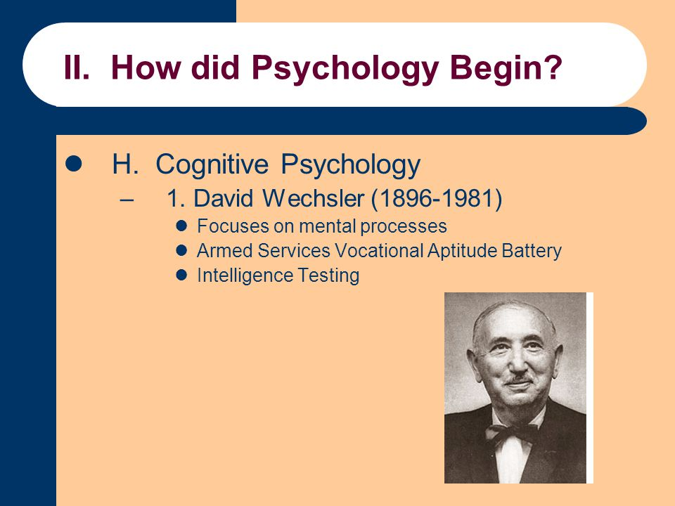 II. How did Psychology Begin? H. Cognitive Psychology –1. David Wechsler (1896-1981) Focuses on mental processes Armed Services Vocational Aptitude Ba
