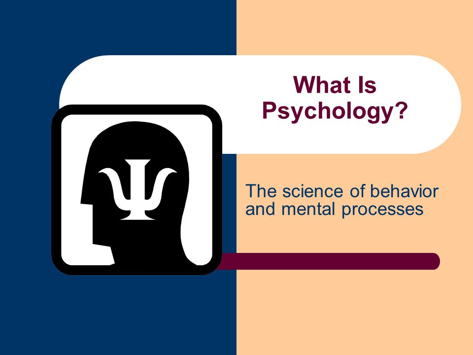 What Is Psychology? The science of behavior and mental processes