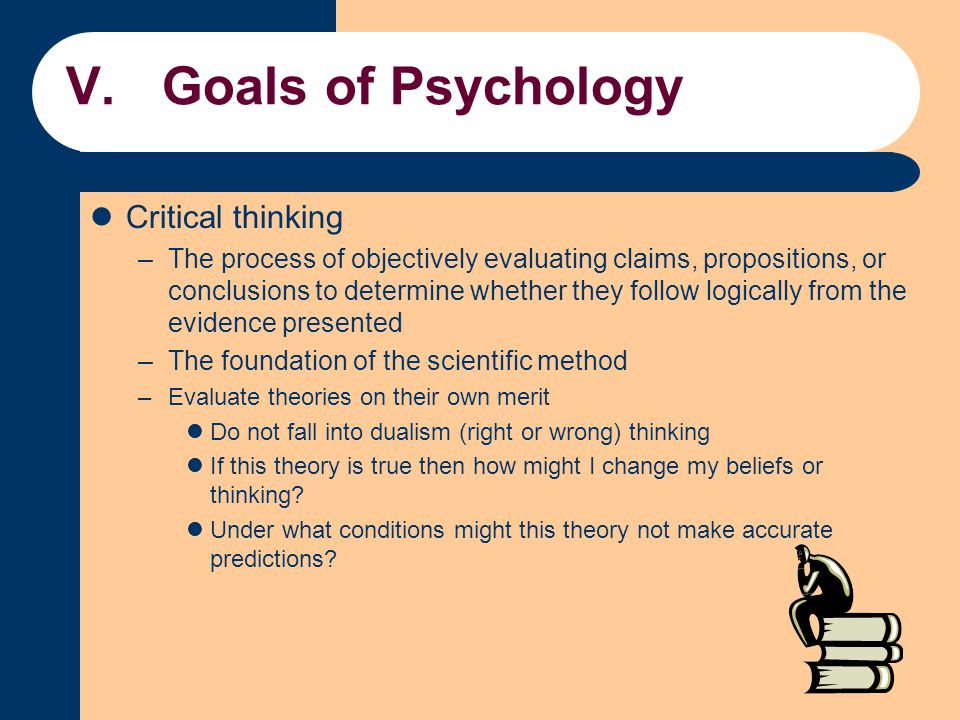 V.Goals of Psychology Critical thinking –The process of objectively evaluating claims, propositions, or conclusions to determine whether they follow l