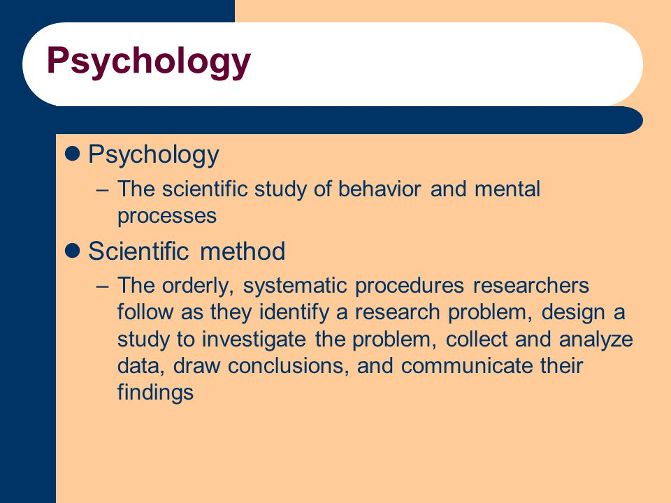Psychology –The scientific study of behavior and mental processes Scientific method –The orderly, systematic procedures researchers follow as they ide