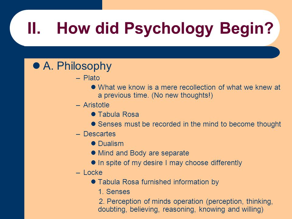 II.How did Psychology Begin? A. Philosophy –Plato What we know is a mere recollection of what we knew at a previous time. (No new thoughts!) –Aristotl